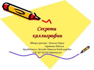 Секреты каллиграфии Авторы проекта: Асанина Дарья Харатьян Евгения Руководите...
