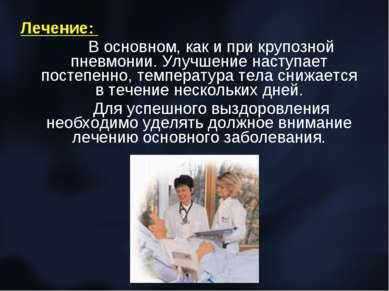 Лечение: В основном, как и при крупозной пневмонии. Улучшение наступает посте...