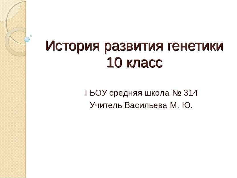История развития генетики 10 класс ГБОУ средняя школа № 314 Учитель Васильева...