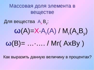 Массовая доля элемента в веществе Для вещества Ах Вy: ω(А)=Х∙Аr(A) / Мr(АхВу)...