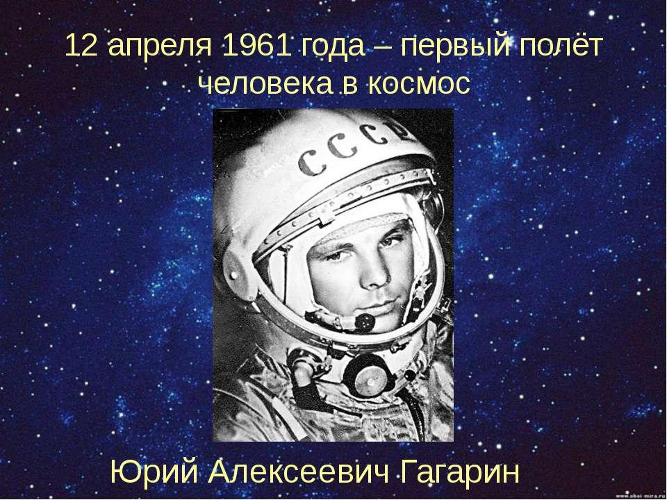 12 апреля 1961 года – первый полёт человека в космос Юрий Алексеевич Гагарин
