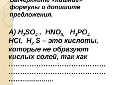Вычеркните «лишние» формулы и допишите предложения. А) H2SO4 , HNO3, H3PO4, H...