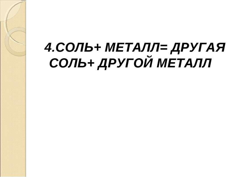 4.СОЛЬ+ МЕТАЛЛ= ДРУГАЯ СОЛЬ+ ДРУГОЙ МЕТАЛЛ