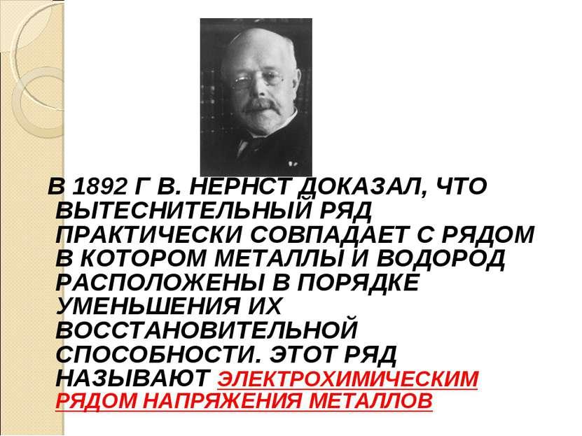 В 1892 Г В. НЕРНСТ ДОКАЗАЛ, ЧТО ВЫТЕСНИТЕЛЬНЫЙ РЯД ПРАКТИЧЕСКИ СОВПАДАЕТ С РЯ...
