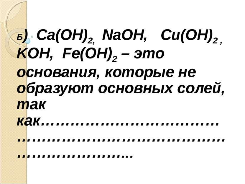 Б) Ca(OH)2, NaOH, Cu(OH)2 , KOH, Fe(OH)2 – это основания, которые не образуют...