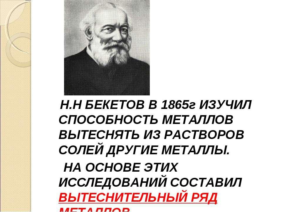 Н.Н БЕКЕТОВ В 1865г ИЗУЧИЛ СПОСОБНОСТЬ МЕТАЛЛОВ ВЫТЕСНЯТЬ ИЗ РАСТВОРОВ СОЛЕЙ ...
