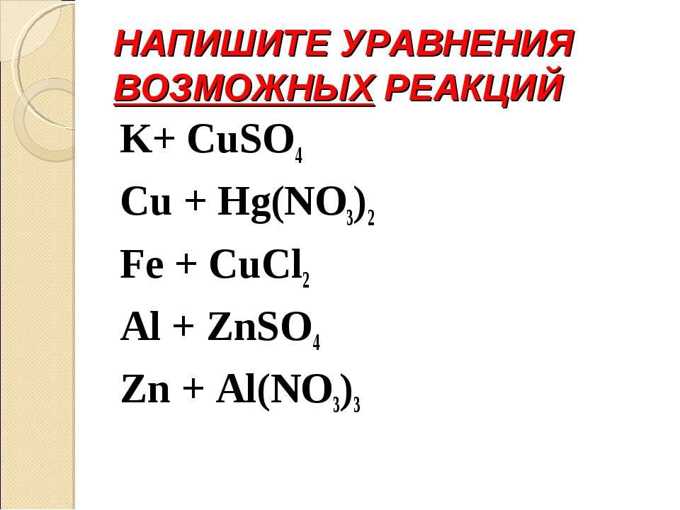 НАПИШИТЕ УРАВНЕНИЯ ВОЗМОЖНЫХ РЕАКЦИЙ K+ CuSO4 Cu + Hg(NO3)2 Fe + CuCl2 Al + Z...