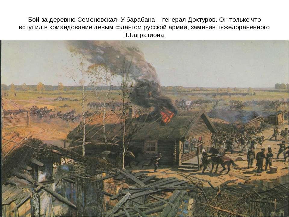 Бой за деревню Семеновская. У барабана – генерал Дохтуров. Он только что всту...