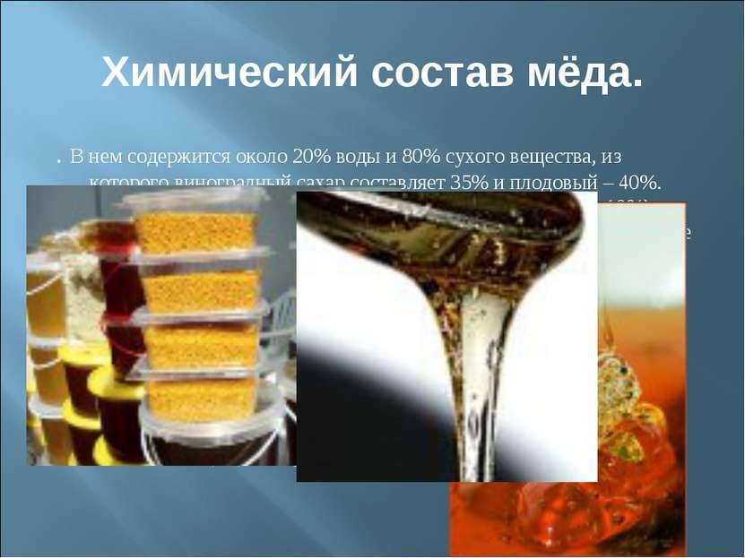 Химический состав мёда. . В нем содержится около 20% воды и 80% сухого вещест...