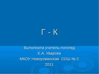 Г - К Выполнила учитель-логопед Е.А. Уварова МКОУ Новоусманская СОШ № 2 2011