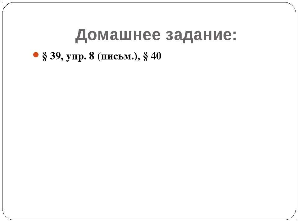 Домашнее задание: § 39, упр. 8 (письм.), § 40