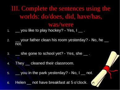 III. Complete the sentences using the worlds: do/does, did, have/has, was/wer...