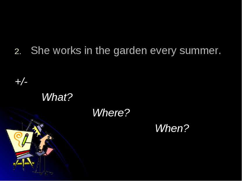She works in the garden every summer. +/- What? Where? When?
