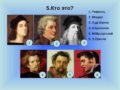 5.Кто это? 1 2 3 4 5 6 1. Рафаэль 2. Моцарт 3. Л.да Винчи 4. К.Брюллов 5. М.М...