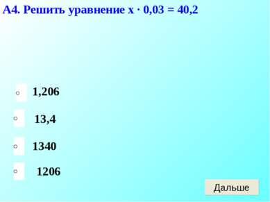 А4. Решить уравнение х · 0,03 = 40,2 1206 13,4 1340 1,206