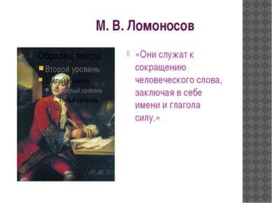М. В. Ломоносов «Они служат к сокращению человеческого слова, заключая в себе...