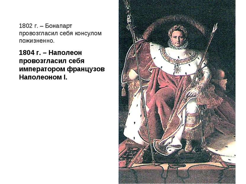 1802 г. – Бонапарт провозгласил себя консулом пожизненно. 1804 г. – Наполеон ...