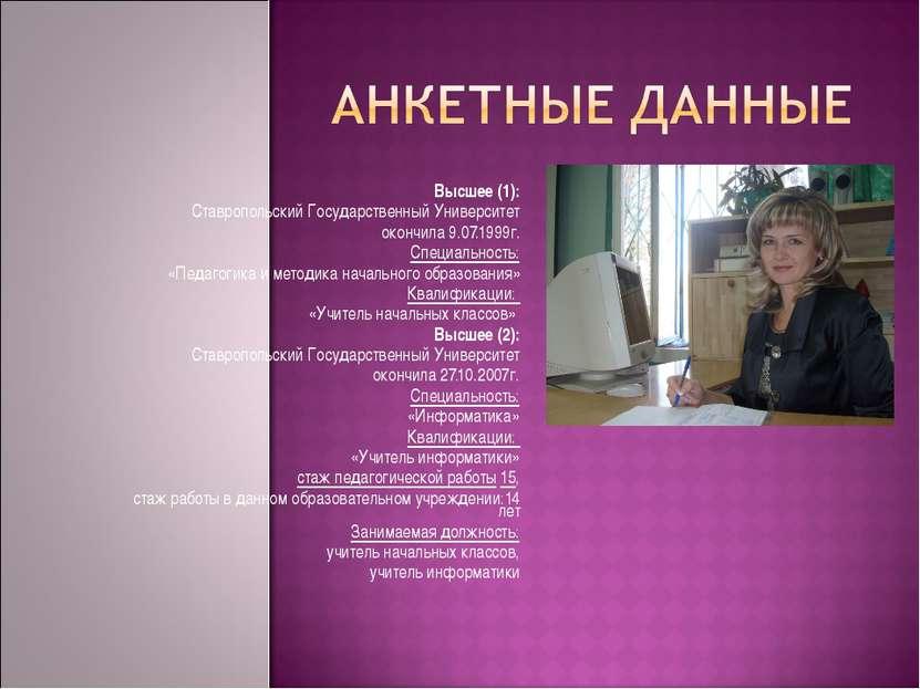 Высшее (1): Ставропольский Государственный Университет окончила 9.07.1999г. С...