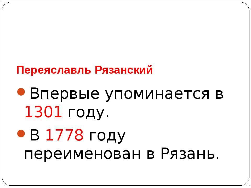 Переяславль Рязанский Впервые упоминается в 1301 году. В 1778 году переименов...