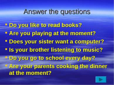 Answer the questions Do you like to read books? Are you playing at the moment...