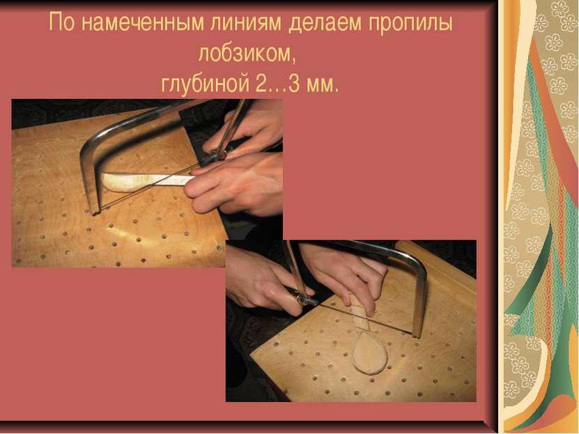 По намеченным линиям делаем пропилы лобзиком, глубиной 2…3 мм.
