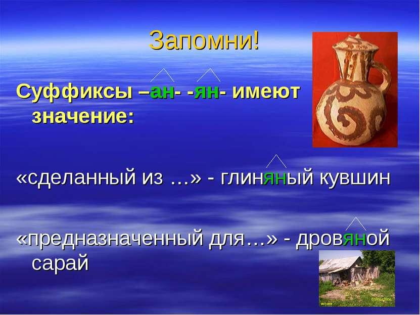 Запомни! Суффиксы –ан- -ян- имеют значение: «сделанный из …» - глиняный кувши...