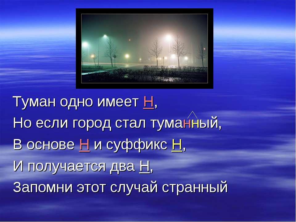 Туман одно имеет Н, Но если город стал туманный, В основе Н и суффикс Н, И по...