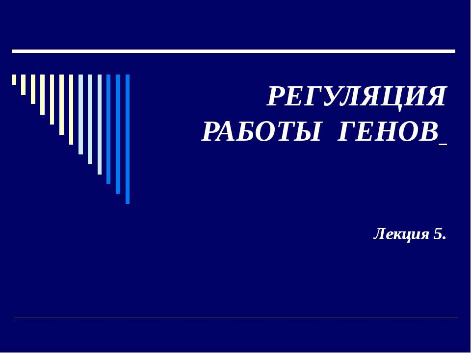 РЕГУЛЯЦИЯ РАБОТЫ ГЕНОВ Лекция 5.