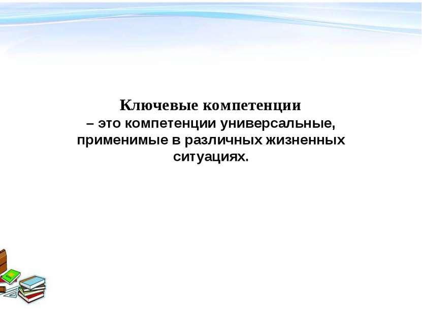 Ключевые компетенции – это компетенции универсальные, применимые в различных ...