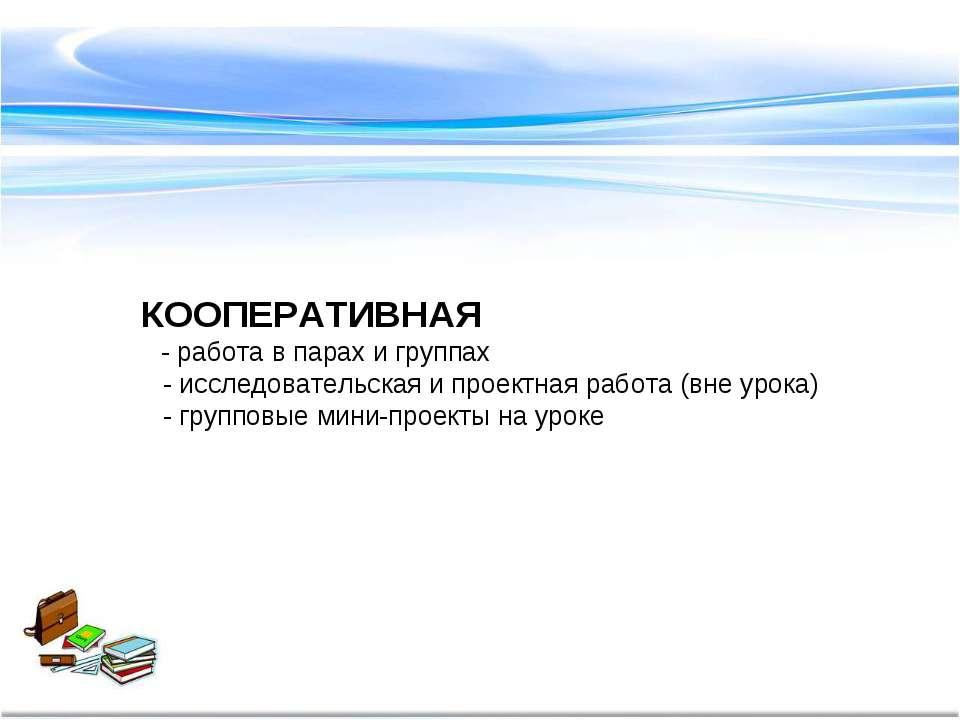 КООПЕРАТИВНАЯ - работа в парах и группах - исследовательская и проектная рабо...