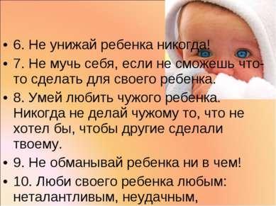 6. Не унижай ребенка никогда! 7. Не мучь себя, если не сможешь что-то сделать...