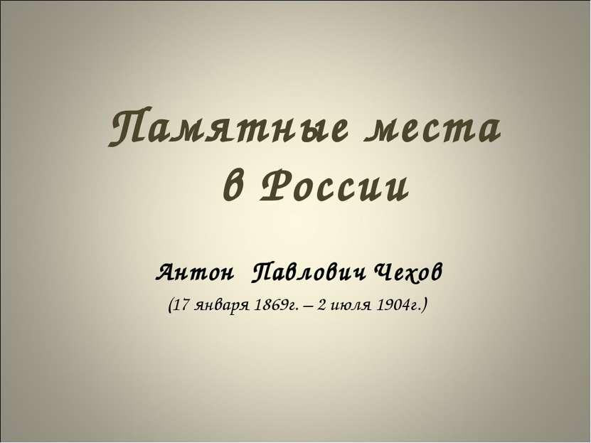 Памятные места в России Антон Павлович Чехов (17 января 1869г. – 2 июля 1904г.)