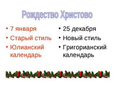 7 января Старый стиль Юлианский календарь 25 декабря Новый стиль Григориански...