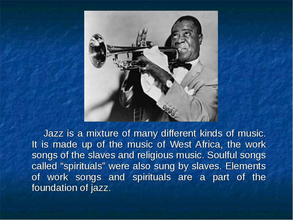 Jazz is a mixture of many different kinds of music. It is made up of the musi...