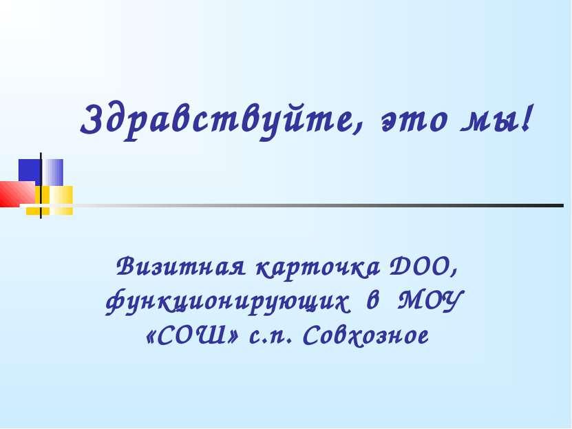 Здравствуйте, это мы! Визитная карточка ДОО, функционирующих в МОУ «СОШ» с.п....