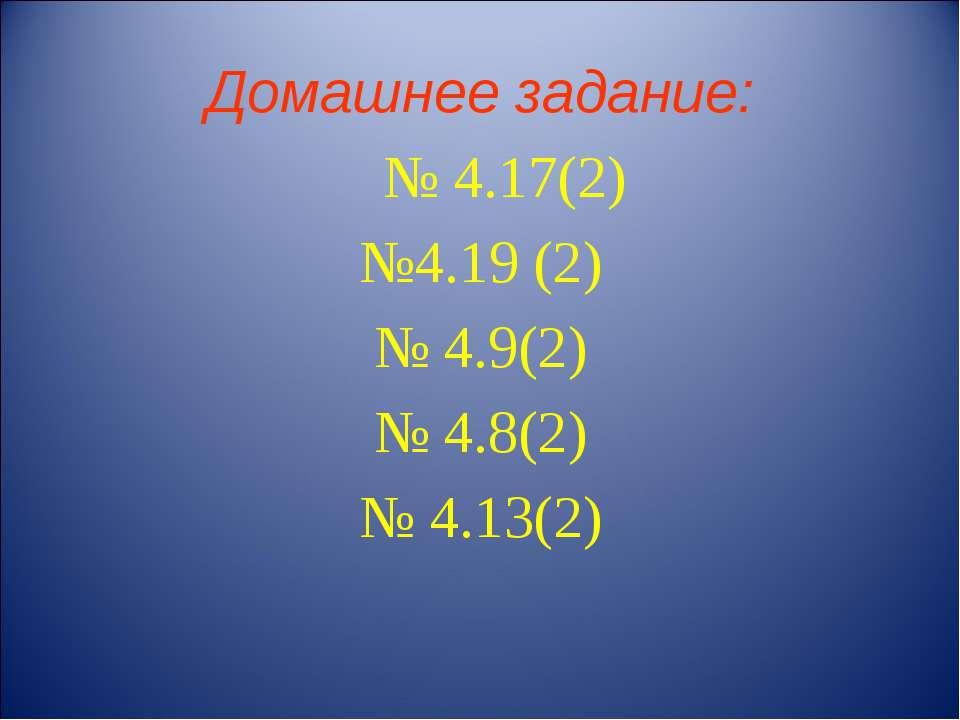Домашнее задание: № 4.17(2) №4.19 (2) № 4.9(2) № 4.8(2) № 4.13(2)