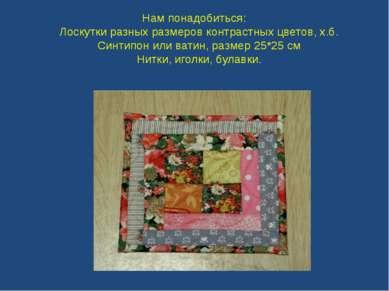 Нам понадобиться: Лоскутки разных размеров контрастных цветов, х.б. Синтипон ...