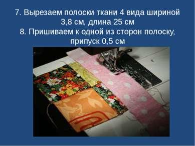 7. Вырезаем полоски ткани 4 вида шириной 3,8 см, длина 25 см 8. Пришиваем к о...