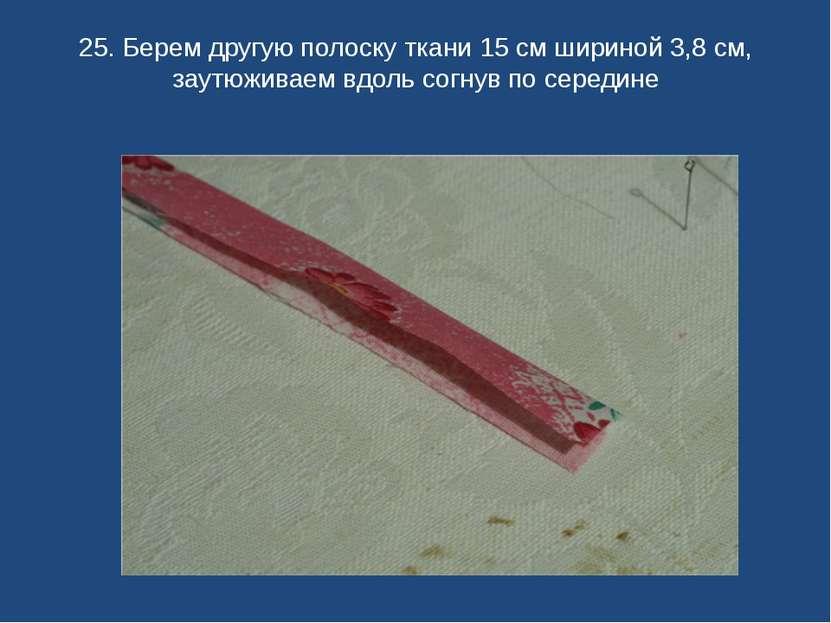 25. Берем другую полоску ткани 15 см шириной 3,8 см, заутюживаем вдоль согнув...
