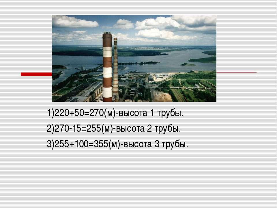 1)220+50=270(м)-высота 1 трубы. 2)270-15=255(м)-высота 2 трубы. 3)255+100=355...