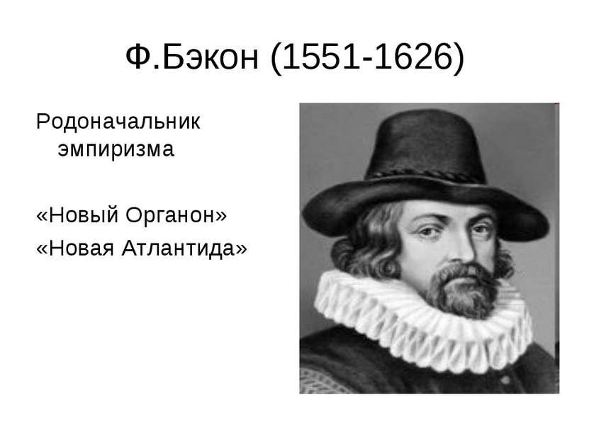 Ф.Бэкон (1551-1626) Родоначальник эмпиризма «Новый Органон» «Новая Атлантида»