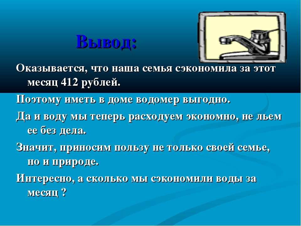 Вывод: Оказывается, что наша семья сэкономила за этот месяц 412 рублей. Поэто...