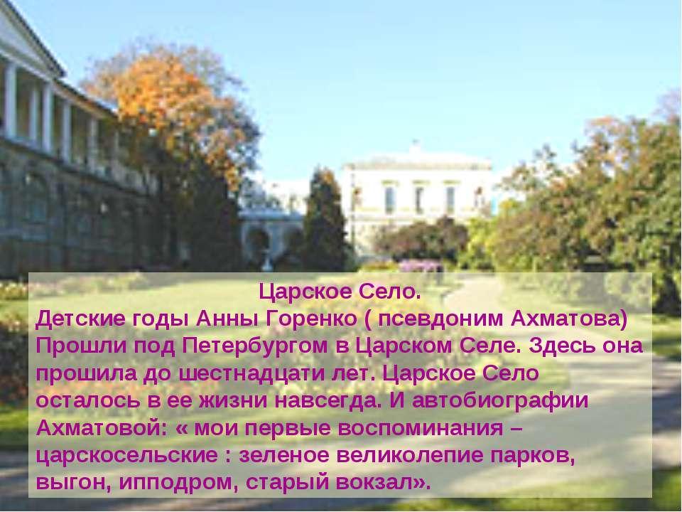 Царское Село. Детские годы Анны Горенко ( псевдоним Ахматова) Прошли под Пете...