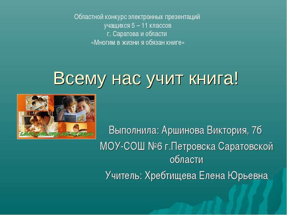 Всему нас учит книга! Выполнила: Аршинова Виктория, 7б МОУ-СОШ №6 г.Петровска...