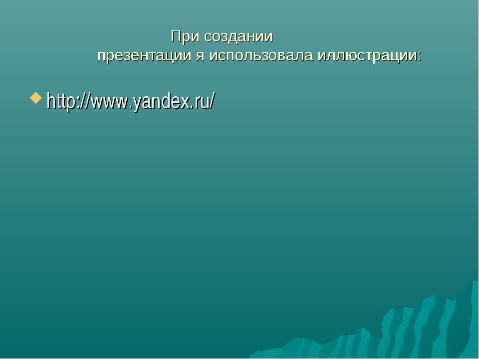 При создании презентации я использовала иллюстрации: http://www.yandex.ru/