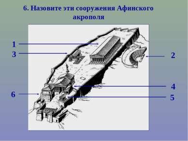 1 2 3 4 5 6 6. Назовите эти сооружения Афинского акрополя