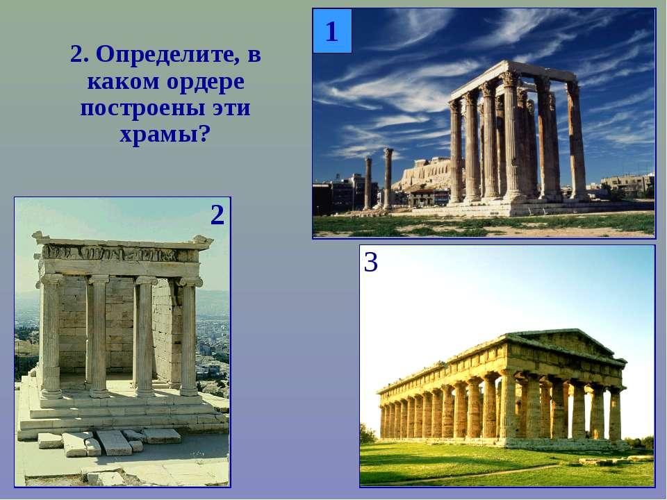 2. Определите, в каком ордере построены эти храмы? 2 3 1