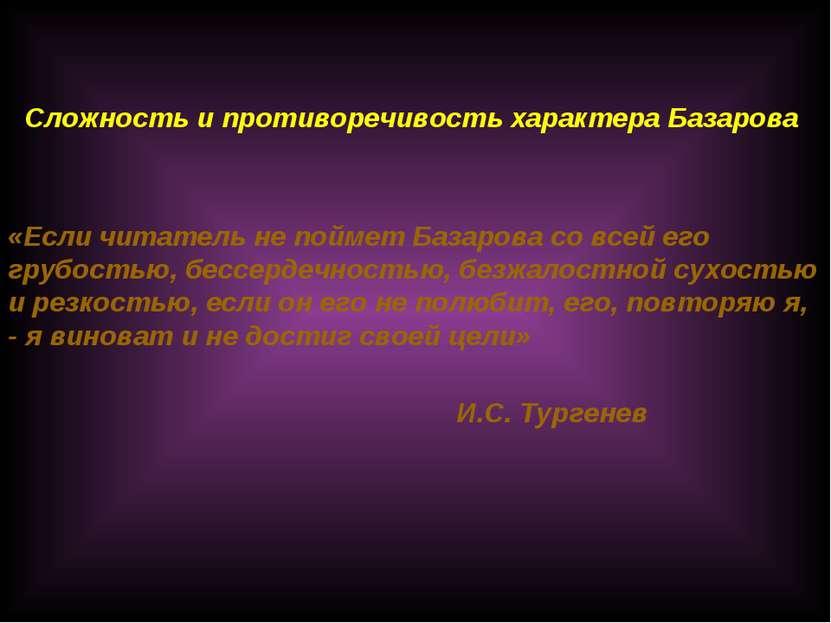 «Если читатель не поймет Базарова со всей его грубостью, бессердечностью, без...