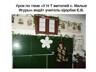 Урок по теме «У Н Т жителей с. Малые Ягуры» ведёт учитель Щербак Е.В.