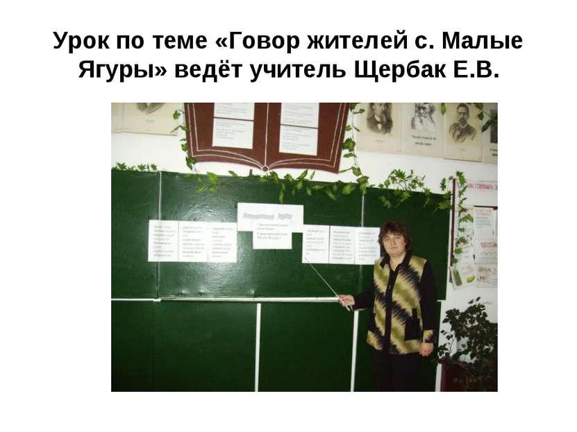 Урок по теме «Говор жителей с. Малые Ягуры» ведёт учитель Щербак Е.В.